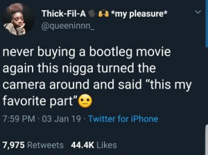 "Bootleg, Dank, and Iphone: Thick-Fil-A*my pleasure*  @queeninnn_  never buying a bootleg movie  again this nigga turned the  camera around and said ""this my  favorite part""  7:59 PM 03 Jan 19 Twitter for iPhone  7,975 Retweets 44.4K Likes Bootleg movies by Huntermbradley MORE MEMES"