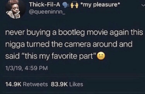 "Oh hell nah! 😂☠️ https://t.co/jiZs53EUmm: Thick-Fil-Amy pleasure*  @queeninnn  never buying a bootleg movie again this  nigga turned the camera around and  said ""this my favorite part""  1/3/19, 4:59 PM  14.9K Retweets 83.9K Likes Oh hell nah! 😂☠️ https://t.co/jiZs53EUmm"