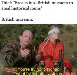 Rightfully our items: Thief: *Breaks into British musuem to  steal historical items*  British museum:  You're trying to kidnap  what l've riahtfully stolen. Rightfully our items