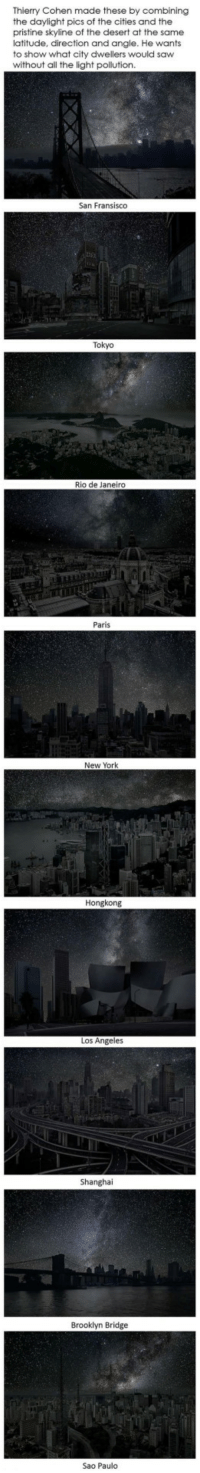 New York, Saw, and Brooklyn: Thierry Cohen made these by combining  the daylight pics of the cities and the  pristine skyline of the desert at the same  latitude, direction and angle. He wants  to show what city dwellers would saw  without all the light pollution  San Fransisco  Tokyo  Rio de Janeiro  Paris  New York  Hongkong  Los Angeles  Brooklyn Bridge  Sao Paulo <p>Pure Night Skylines Of Famous Cities</p>