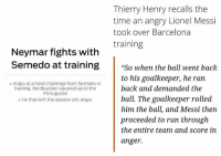 "When Neymar loses his mind vs When Messi loses his mind...: Thierry Henry recalls the  time an angry Lionel Messi  took over Barcelona  training  Neymar fights with  Semedo at training""So when the ball went back  to his goalkeeper, he ran  back and demanded the  ball. The goalkeeper rolled  him the ball, and Messi then  proceeded to run through  the entire team and score in  anger.  ° Angry at a hard challenge from Semedo in  training, the Brazilian squared up to the  Portuguese  o He then left the session still angry When Neymar loses his mind vs When Messi loses his mind..."