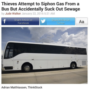 Facebook, Bus, and Article: Thieves Attempt to Siphon Gas From a  Bus But Accidentally Suck Out Sewage  by Jude Walker January 22, 2016 5:21 AM  Share Article on  Facebook  Share Article on  Aa  Adrian Matthiassen, ThinkStock Bit of a shitty situation