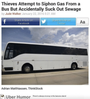 Facebook, Tumblr, and Twitter: Thieves Attempt to Siphon Gas From a  Bus But Accidentally Suck Out Sewage  by Jude Walker January 22, 2016 5:21 AM  Share Article on  Facebook  Aa  Twitter  Adrian Matthiassen, ThinkStock  Uber Humor Thero's ae the banana stand failnation:  Bit of a shitty situation