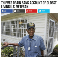 Memes, Bank, and Email: THIEVES DRAIN BANK ACCOUNT OF OLDEST  LIVING U.S. VETERAN  EMAIL  &+ SHARE  TWEET  Jack Plunkett / AP Images for Philips Lifel This is sad. People are absolute dirtbags.