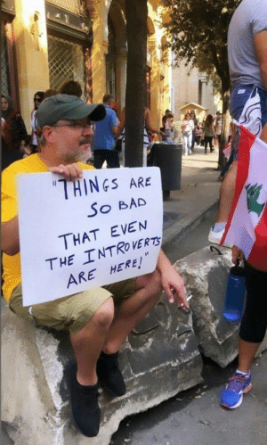 From Beirut protesters: THINES  ARE  So BAD  THAT EVEN  THE INTROVERTS  ARE HERE! From Beirut protesters