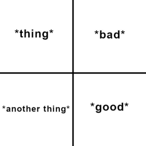 Here's your generic comparison meme that you love oh so much, you fucking normies: *thing*  *bad*  *good*  *another thing* Here's your generic comparison meme that you love oh so much, you fucking normies
