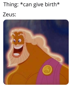Where did all these Greek memes come from?: Thing: *can give birth*  Zeus: Where did all these Greek memes come from?