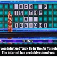 "Internet, Memes, and 🤖: THING  you didn't get""Luck Be In The Air Tonigh  The internet has probably ruined you. 😂😂😂"