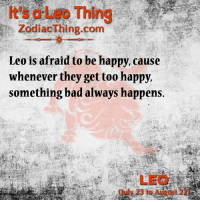 Bad, Happy, and Zodiac: Thing  Zodiac Thing.com  Leo is afraid to be happy, cause  whenever they get too happy,  something bad always happens.