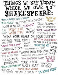 """It's the 400th Anniversary of Shakespeare's Death. http://9gag.com/gag/a3BzAbr?ref=fbp: THING3 WE SAY ToDAY  WHICH WE OWE TO  SHAKESPEARE:  """"KNOCK, KNOCK! WHOS THERE?  ON """"HEART OF  TNA PICKLE"""" """"SET EDGE GOLD""""  FAINT HEARTED  wso-so"""" """"SEND HIM PACKING""""  """"LIE  """"FIGHT FIRE  """"CoME WHAT MA  LOW  FIRE BREATH""""  """"THE GAME IS """"WEAR YOUR HEART ON YouR SLEEVE""""  NOT SLEPT  """"FULL CIRCLE  OF THE  WINK  """"T00 MuCH OF A GOOD THING""""  WHATS DONE IS DONE  NAKED  """"BREAK THE ICE""""  TRUTH  LAUGHING STOCK  BREATHED HIS LAST""""  WILD  .HEART OF HEARTST """"MANISH INTO THIN AIR"""" GOOSE  """"SEEN BETTER DAYS  HAIR STAND ON END  CHASE""""  MAKES YOUR """"DEAD AS A """"FOR GOODNESS' SAKE"""" """"LOVE IS  BLIND""""  DOORNAIL' """"FAIR FOUL OFF WITH  EYED MONSTER PLAY THE WORLD IS """"BRAVE NEW WORLD  SORRY SIGHT'  MY OYSTER  """"BE ALL END ALL"""" A It's the 400th Anniversary of Shakespeare's Death. http://9gag.com/gag/a3BzAbr?ref=fbp"""