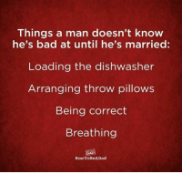 Bad, Dad, and Dank: Things a man doesn't know  he's bad at until he's married:  Loading the dishwasher  Arranging throw pillows  Being correct  Breathing  DAD  How ToBeADad There's a right way to do everything.  (via HowToBeADad)
