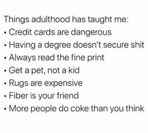 im getting better at this adulting stuff: Things adulthood has taught me:  • Credit cards are dangerous  · Having a degree doesn't secure shit  • Always read the fine print  Get a pet, not a kid  • Rugs are expensive  Fiber is your friend  More people do coke than you think im getting better at this adulting stuff