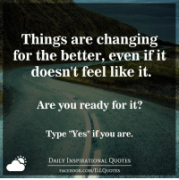 "Things are changing  for the better, even if it  doesn't feel like it.  Are you ready for it?  Type ""Yes"" if you are.  DAILY INSPIRATIONAL QUOTES  FACE Book.coM/D.I.QUOTES ➡ Get daily positive quotes in email ✉ www.diq.email ⬅"
