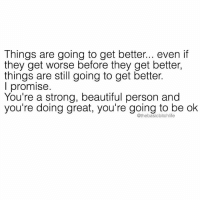 Beautiful, Memes, and Strong: Things are going to get better... even if  they get worse before they get better,  things are still going to get better.  I promise.  You're a strong, beautiful person and  you're doing great, you're going to be ok  @thebasicbitchlife Your weekly reminder that you're killin it darling 😘💯💕TAG SOMEONE WHO NEEDS THIS 💕