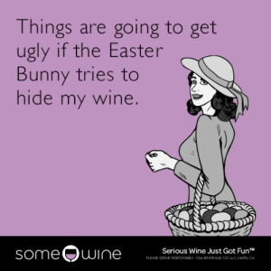 Easter, Tumblr, and Ugly: Things are going to get  ugly if the Easter  Bunny tries to  hide my wine.  someQwine  Serious Wine Just Got FunT  PLEASE DRINK RESFONSELY 1026 BEVERAGE CO LLC NAPA CA memehumor:  Things are going to get ugly if the Easter Bunny tries to hide my wine.