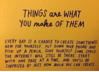 Internet, Phone, and Space: THINGS ase WHAT  YOU mafee OF THEM  EVERY DAY IS A CHANCE TO CREATE SOMETHING  NEW FOR YOURSELF. PUT DOWN YOUR PHONE AND  PIcK UP A PENCIL. GIVE YOURSELF SOME SPACE.  THE INTERNET WILL STILL BE THERE. START  WITH ONE PAGE AT A TIME, AND YOU'LL BE  SURPRISED AT JUST HoW MUCH YOU CAN CREATE.