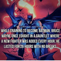 Batman, Markell, and Poison Ivy: THINGS CAND MARKEL  WHILE TRAINING TO BECOME BATMAN, BRUCE  WAYNEONCE FOUGHTINAGAUNTLETWHERE  A NEW FIGHTER WAS ADDEDEVERY HOUR HE  LASTED FOR 26 HOURS WITH NO BREAKS Knowledge is power WHOO-RAH! ~ Poison Ivy #GothamCityMemes