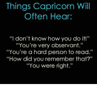 "Capricorn, Never, and How: Things Capricorn Will  Often Hear:  ""I don't know how you do it!""  ""You're very observant.""  ""You're a hard person to read.""  ""How did you remember that?""  ""You were right."" Never Underestimate what I know ;-)"