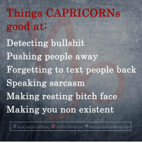 Bitch, Meme, and Capricorn: Things CAPRICORNs  good at:  Detecting bullshit  Pushing people away  Forgetting to text people back  Speaking sarcasm  Making resting bitch face  Making you non existent  f ItsaCapricornThing g) zodiacthingcom.p https://zodiacthing.com Dont miss any Capricorn fact and meme! Kindly choose See First and Turn on Notification to get our posts!