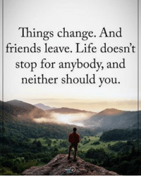 Memes, 🤖, and Friend: Things change. And  friends leave. Life doesn't  stop for anybody, and  neither should you Things change. And friends leave. Life doesn't stop for anybody, and neither should you. positiveenergyplus