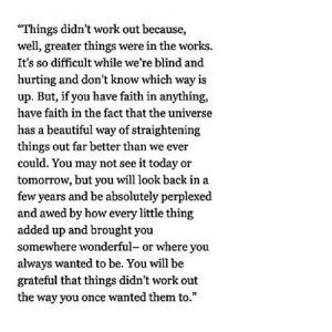 "https://iglovequotes.net/: ""Things didn't work out because,  well, greater things were in the works.  It's so difficult while we're blind and  hurting and don't know which way is  up. But, if you have faith in anything,  have faith in the fact that the universe  has a beautiful way of straightening  things out far better than we ever  could. You may not see it today or  tomorrow, but you will look back in a  few years and be absolutely perplexed  and awed by how every little thing  added up and brought you  somewhere wonderful- or where you  always wanted to be. You will be  grateful that things didn't work out  the way you once wanted them to."" https://iglovequotes.net/"