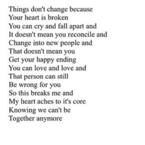 https://iglovequotes.net/: Things don't change because  Your heart is broken  You can cry and fall apart and  It doesn't mean you reconcile and  Change into new people and  That doesn't mean you  Get your happy ending  You can love and love and  That person can still  Be wrong for you  So this breaks me and  My heart aches to it's core  Knowing we can't be  Together anymore https://iglovequotes.net/
