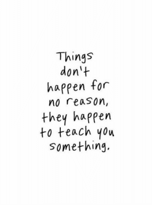 Reason, They, and For: Things  don't  happen for  no reason,  they happern  to teach yow  something.