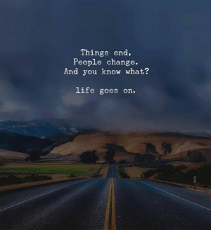 Goes On: Things end,  People change.  And you know what?  life goes on.