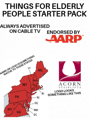 The stuff old people have starter pack: THINGS FOR ELDERLY  PEOPLE STARTER PACK  ALWAYS ADVERTISED  ON CABLE TV  ENDORSED BY  AARP  SM  NAME OR LOGO IS SOMETHING  NATIVE TO THESE STATES  ME  VT  NH  NY  ACORN  MA  ст  STAIRLIFTS  LOGO LOOKS  SOMETHING LIKE THIS  RI  PA  NJ  DE  WV  MD  VA  DC The stuff old people have starter pack