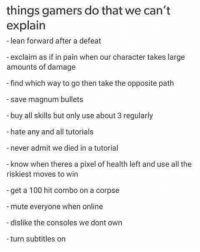 Anaconda, Lean, and Memes: things gamers do that we can't  explain  -lean forward after a defeat  -exclaim as if in pain when our character takes large  amounts of damage  find which way to go then take the opposite path  save magnum bullets  -buy all skills but only use about 3 regularly  -hate any and all tutorials  -never admit we died in a tutorial  know when theres a pixel of health left and use all the  riskiest moves to win  -get a 100 hit combo on a corpse  mute everyone when online  dislike the consoles we dont own  -turn subtitles on