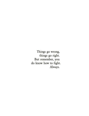 How To, Fight, and How: Things go wrong,  things go right.  But remember, you  do know how to fight.  Always