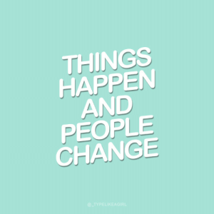 people change: THINGS  HAPPEN  AND  PEOPLE  CHANGE  @_TYPELIKEAGIRL