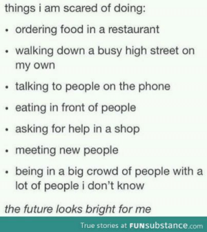 Food, Future, and Phone: things i am scared of doing:  . ordering food in a restaurant  walking down a busy high street on  my own  .talking to people on the phone  eating in front of people  asking for help in a shop  meeting new people  being in a big crowd of people with a  lot of people i don't know  the future looks bright for me  True stories at FUNsubstance.com anxietyproblem:This blog is Dedicated to anyone suffering from Anxiety! Please Follow Us if You Can Relate: ANXIETYPROBLEMS