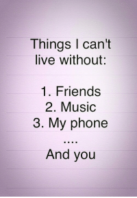 I Cant Live: Things I can't  live without:  1. Friends  2. Music  3. My phone  And you
