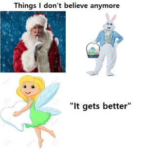 "Dont Believe: Things I don't believe anymore  ""It gets better"""