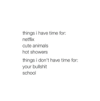 boys jk not boys: things i have time for:  netflix  cute animals  hot showers  things i don't have time for:  your bullshit  school boys jk not boys