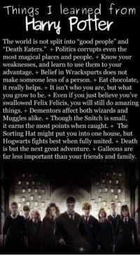 "Memes, Snitch, and Wizards: Things I learned from  Harry Potter  The world is not split into ""good people"" and  ""Death Eaters."" Politics corrupts even the  most magical places and people. Know your  weaknesses, and learn to use them to your  advantage.  Belief in Wrackspurts does not  make someone less of a person. Eat chocolate,  it really helps.  It isn't who you are, but what  you grow to be. Even if you just believe you've  swallowed Felix Felicis, you will still do amazing  things. Dementors affect both wizards and  Muggles alike. +T  the Snitch is small  Though it earns the most points when caught. The  Sorting Hat might put you into one house, but  Hogwarts fights best when fully united. Death  is but the next great adventure. Galleons are  far less important than your friends and family. thingz i laerned frum horry puttor"