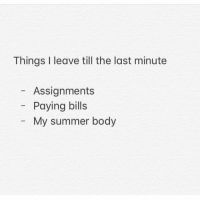 So much truth to this.: Things I leave till the last minute  Assignments  Paying bills  My summer body So much truth to this.