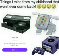 Change, Back, and Got: Things I miss from my childhood that  won't ever come back!  Hold up!  You can only change your gender once  every 7 days  GOT IT https://t.co/go2UQTsV1T