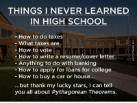Cars, College, and Memes: THINGS I NEVER LEARNED  IN HIGH SCHOOL  How to do taxes  What taxes are  How to vote  How to write a resume/cover letter  Anything to do with banking  How to apply for loans for college  How to buy a car or house...  ...but thank my lucky stars, I can tell  you all about Pythagorean Theorems. The Most Accurate Thing Ever Written