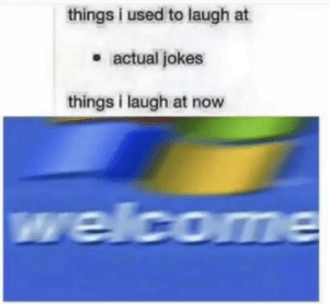 Jokes, Now, and Used: things i used to laugh at  . actual jokes  things i laugh at now