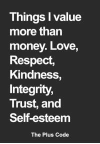 Love, Memes, and Money: Things I value  more than  money. Love,  Respect,  Kindness,  Integrity,  Trust, and  Self-esteem  The Plus Code <3