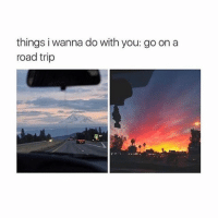 things I wanna do with you: cuddle with you: things i wanna do with you: goon a  road trip things I wanna do with you: cuddle with you