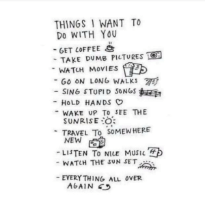 Movies, Music, and Songs: THINGS I WANT TO  DO WITH YOU  -GET 10FFEEと  - TAKE DU MB PILTURES O  WATCH MoVIES  SING STUPID SONGS  WAKE UP To SEE THE  -GO ON LONG WALKS W  -HOLD HANDS  SUNRISEO  TRAVEL To SOMEWHERE  -LISTEN To NILE MUSIC  - WATH THE SUN SET  EVERYTHING ALL OVER  AGAIN 45