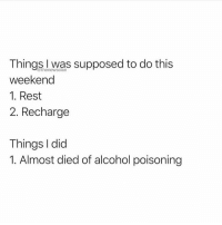 Tag this friend.. @thenewsclan for more meme greatness @thenewsclan @thenewsclan: Things I was supposed to do this  weekend  1. Rest  2. Recharge  @thenewsclan  Things I did  1. Almost died of alcohol poisoning Tag this friend.. @thenewsclan for more meme greatness @thenewsclan @thenewsclan
