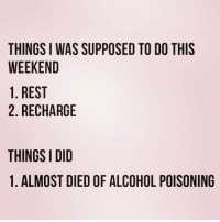 Alcohol, Time, and Girl Memes: THINGS I WAS SUPPOSED TO DO THIS  WEEKEND  1. REST  2. RECHARGE  THINGS I DID  1. ALMOST DIED OF ALCOHOL POISONING Every damn time ( @girlsthinkimfunny )