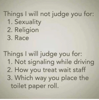 crazyjewishmom meme of the day!: Things I will not judge you for:  1. Sexuality  2. Religion  3. Race  Things I will judge you for:  1. Not signaling while driving  2. How you treat wait staff  3. Which way you place the  toilet paper roll. crazyjewishmom meme of the day!