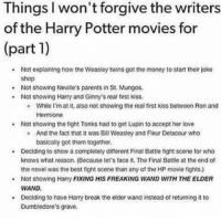 ginny's: Things I won't forgive the writers  of the Harry Potter movies for  (part 1)  .Not explaining how the Weasley twins got the money to start their joke  shop  .Not showing Neville's parents in St. Mungos.  Not showing Harry and Ginny's roal tirst kiss.  e While I'm at it, also not showing the real first kiss between Ron and  Hermione  Not showing the fight Tonks had to get Lupin to accept her love  .  e And the fact that it was Bill Weasley and Fleur Delacour who  basically got them together  . Deciding to show a completely different Final Battle fight scone for who  knows what reason. (Because let's face it. The Final Battle at the end of  the novel was the best fight scene than any of the HP movie fights.)  Not showing Harry FIXING HIS FREAKING WAND WITH THE ELDER  WAND  Deciding to have Harry break the elder wand instead of returning it to  Dumbledore's grave,
