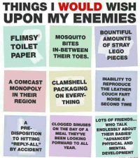 """Friends, Lego, and Monopoly: THINGS I WOULD WISH  UPON MY ENEMIES  FLIMSY MOSQUITO  TOILET IN-BETWEEN  PAPERTHEIR TOES.  BOUNTIFUL  AMOUNTS  OF STRAY  LEGO  PIECES  BITES  A COMCAST CLAMSHELL  INABILITY TO  REPRODUCE  MONOPOLY PACKAGING THE LEATHER  ON EVERY  THING  IN THEIR  REGION  COUCH FART  NOISE A  SECOND TIME  LOTS OF FRIENDS..  CLOGGED SINUSES  ON THE DAY OF A  MEAL THEY'VE  BEEN LOOKING  FORWARD TO ALL  YEAR  WHO TALK  ENDLESSLY ABOUT  PRE-  DISPOSITION  TO HITTING  """"REPLY-ALL""""  BY ACCIDENT  THEIR BABIES  """"ADVANCED""""  PHYSICAL AND  MENTAL  DEVELOPMENT"""