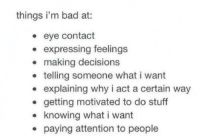 Bad, Funny, and Memes: things i'm bad at:  . eye contact  expressing feelings  . making decisions  . telling someone what i want  explaining why i act a certain way  . getting motivated to do stuff  knowing what i want  . paying attention to people Funny Memes. Updated Daily! ⇢ FunnyJoke.tumblr.com 😀